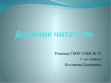 Дневник читателя Ученица ГБОУ СОШ № 15 1 «а» класса Костикова Екатерина