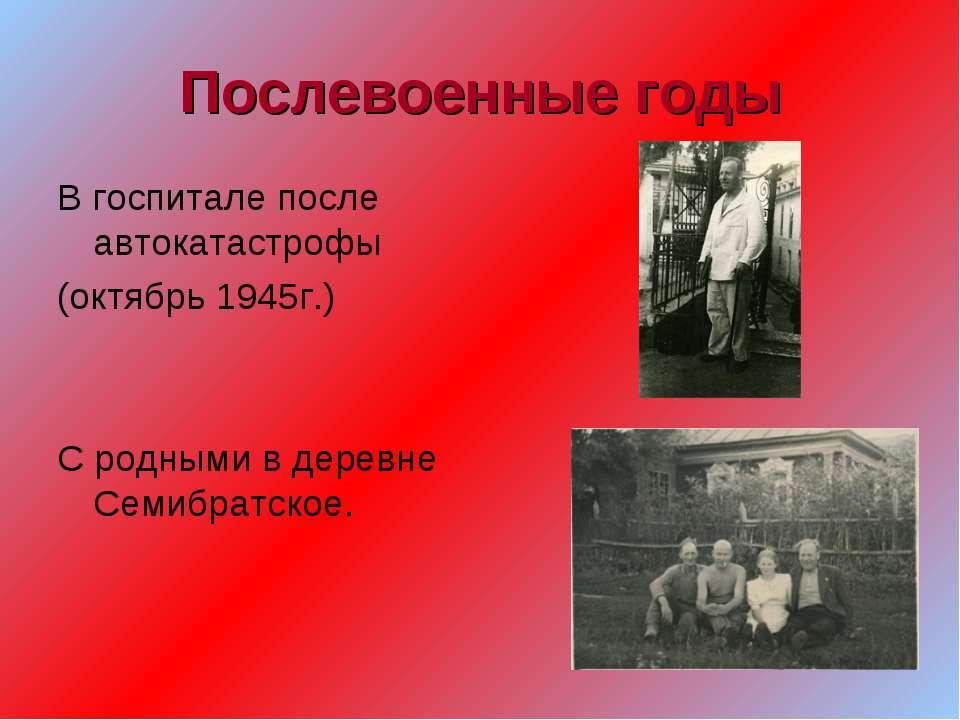 Послевоенные годы В госпитале после автокатастрофы (октябрь 1945г.) С родными...