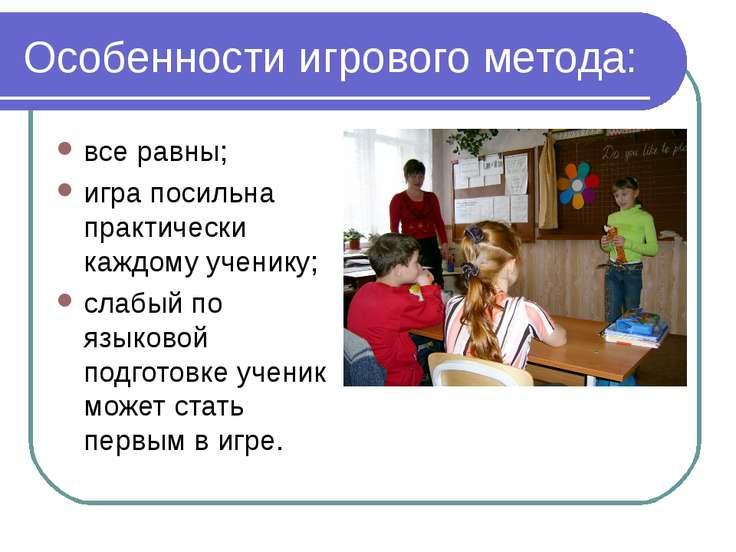 Особенности игрового метода: все равны; игра посильна практически каждому уче...