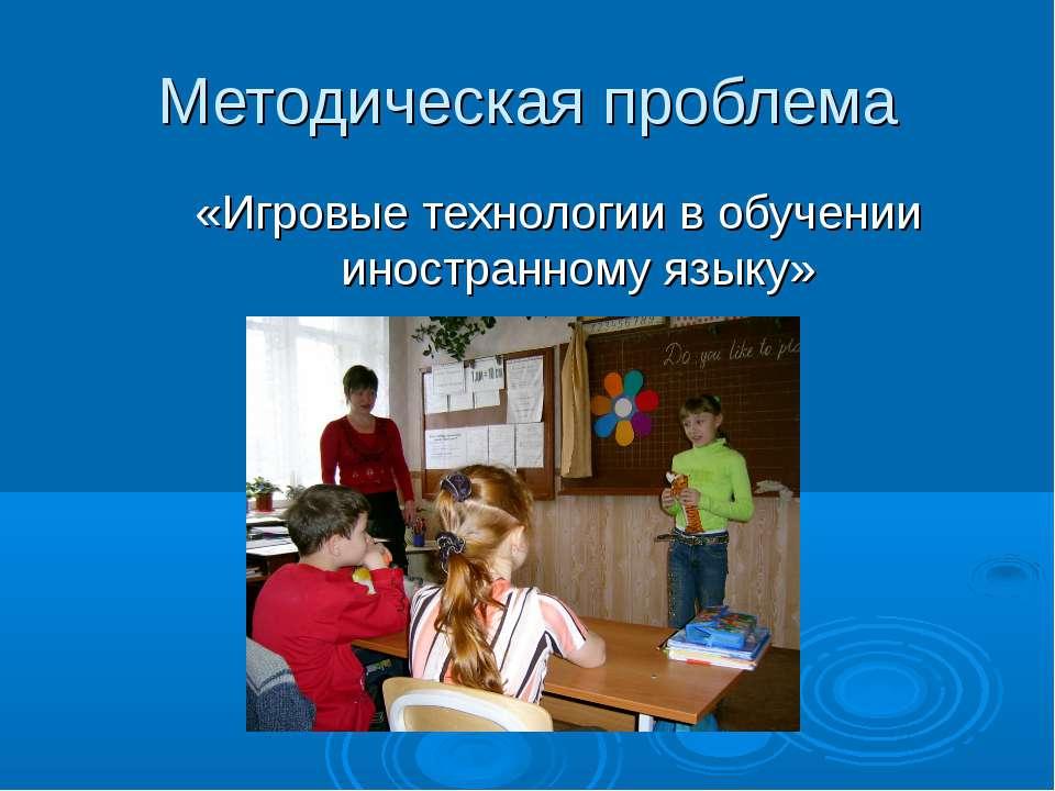 Методическая проблема «Игровые технологии в обучении иностранному языку»