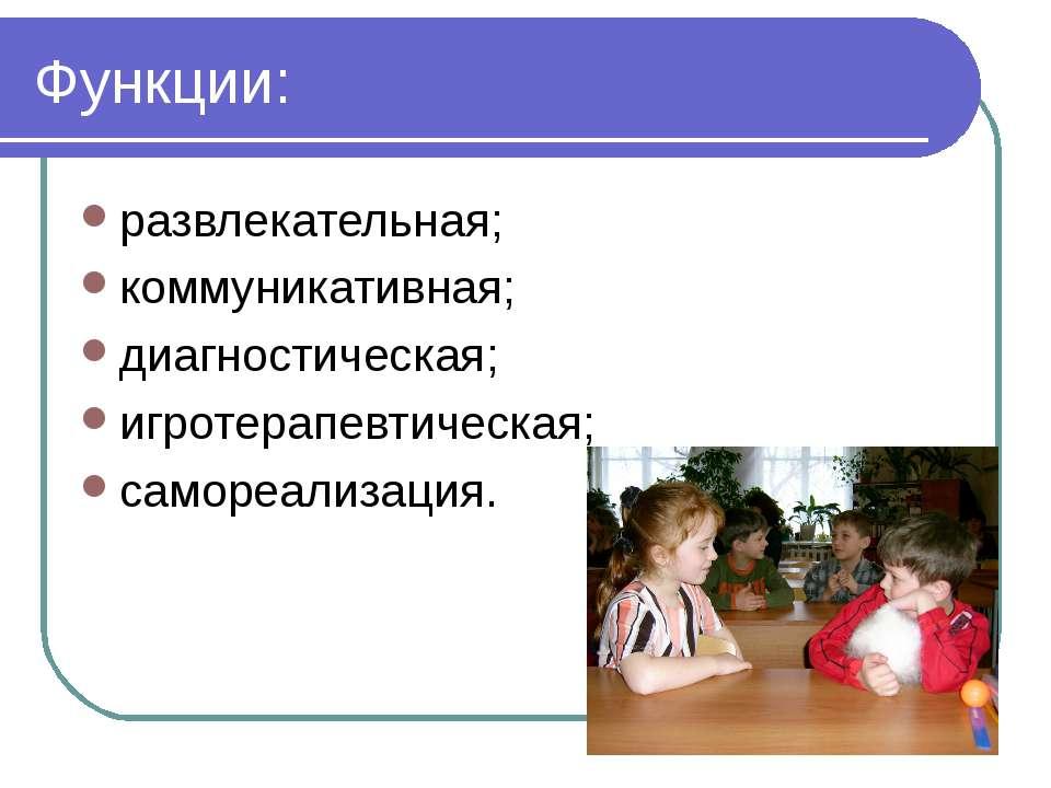 Функции: развлекательная; коммуникативная; диагностическая; игротерапевтическ...
