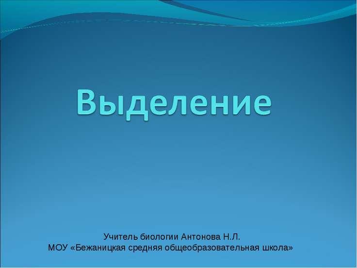 Учитель биологии Антонова Н.Л. МОУ «Бежаницкая средняя общеобразовательная шк...