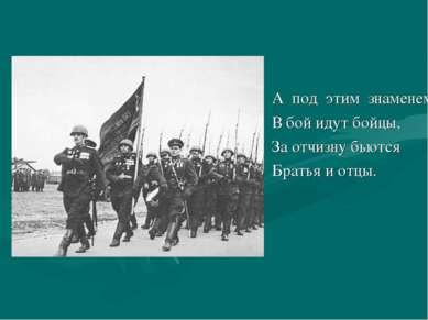 А под этим знаменем В бой идут бойцы, За отчизну бьются Братья и отцы.