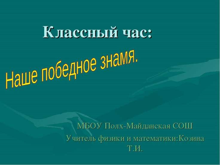 Классный час: МБОУ Полх-Майданская СОШ Учитель физики и математики:Козина Т.И.