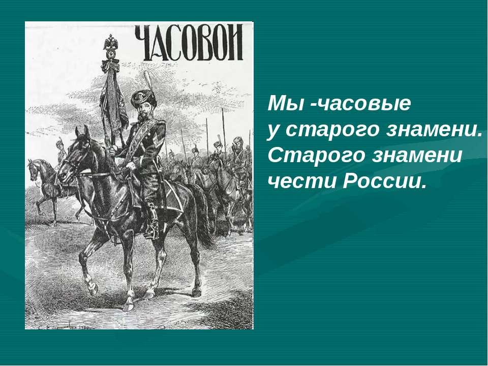 Мы -часовые у старого знамени. Старого знамени чести России.