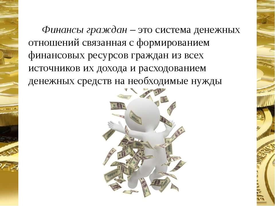 Финансы граждан – это система денежных отношений связанная с формированием фи...