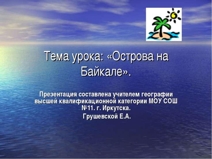 Тема урока: «Острова на Байкале». Презентация составлена учителем географии в...