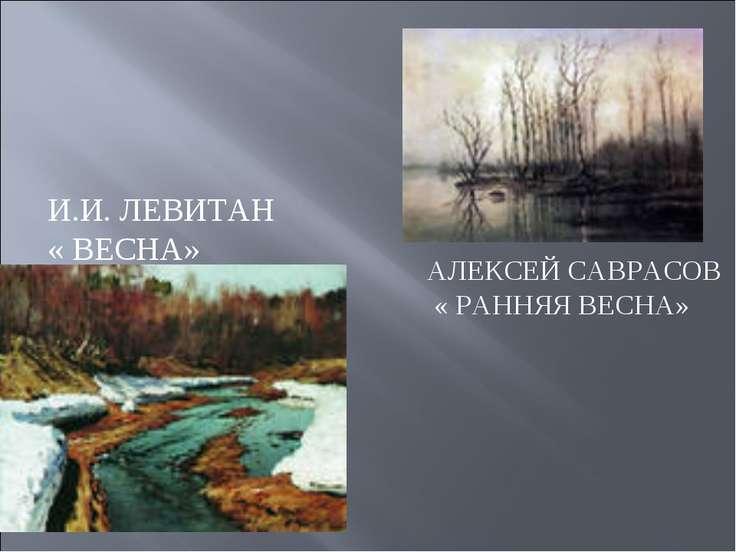 АЛЕКСЕЙ САВРАСОВ « РАННЯЯ ВЕСНА» И.И. ЛЕВИТАН « ВЕСНА»