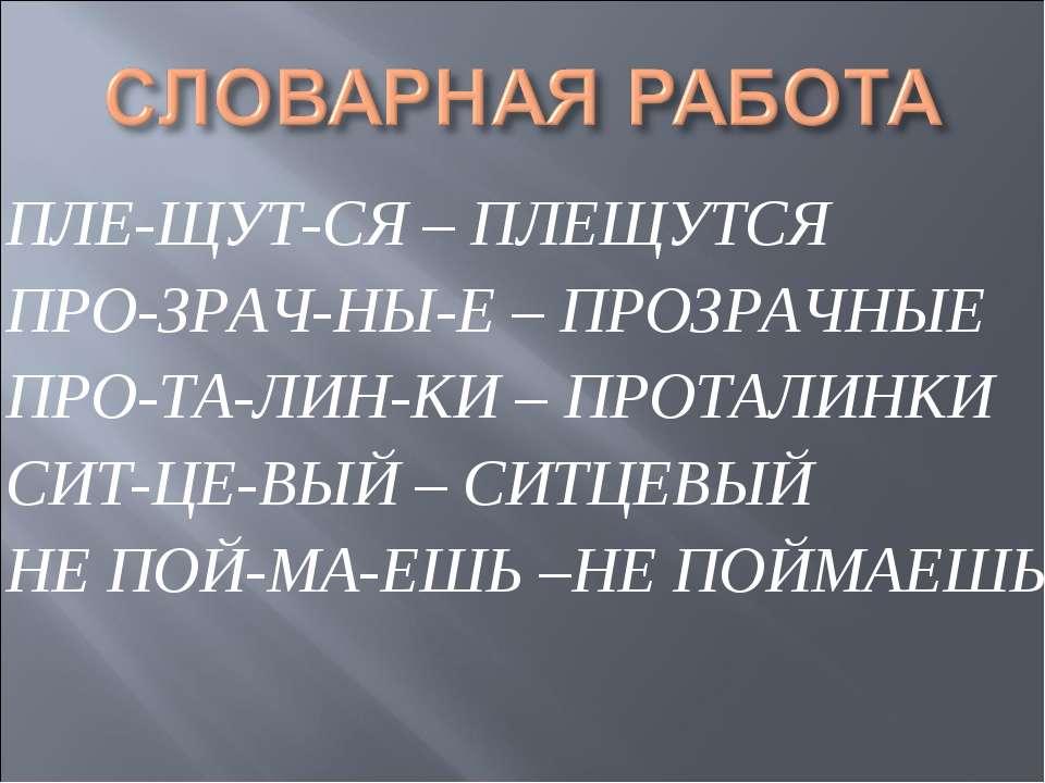 ПЛЕ-ЩУТ-СЯ – ПЛЕЩУТСЯ ПРО-ЗРАЧ-НЫ-Е – ПРОЗРАЧНЫЕ ПРО-ТА-ЛИН-КИ – ПРОТАЛИНКИ С...