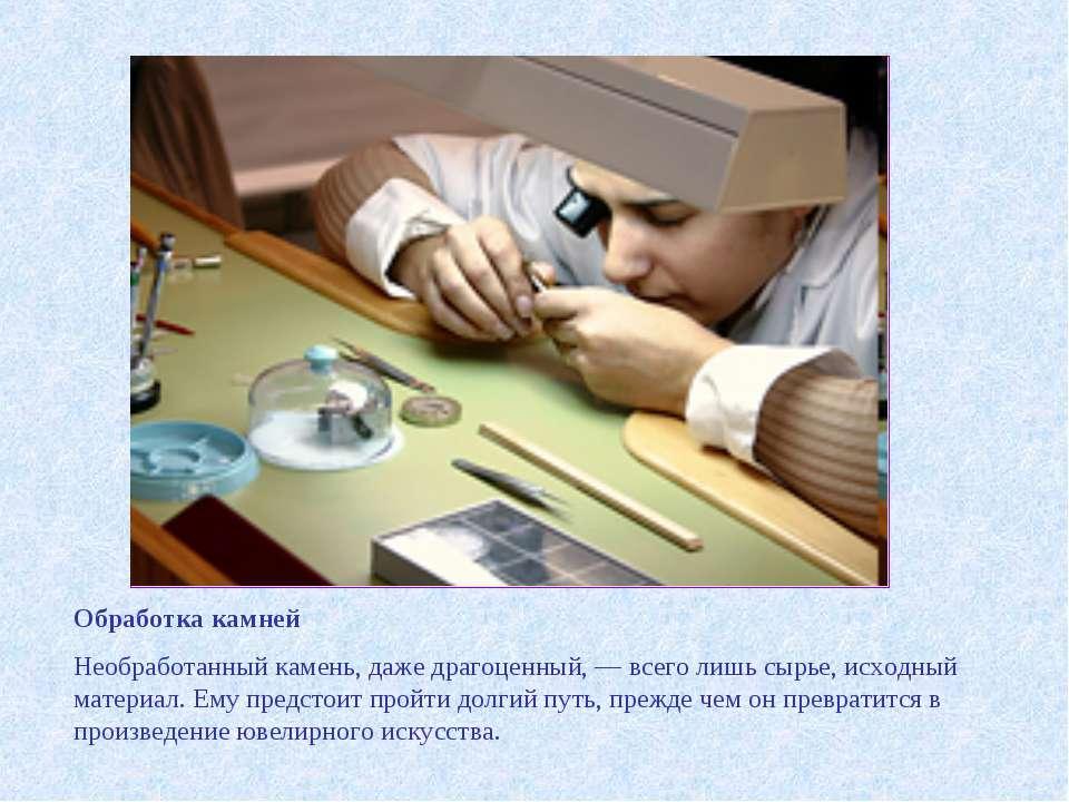 Обработка камней Необработанный камень, даже драгоценный, — всего лишь сырье,...