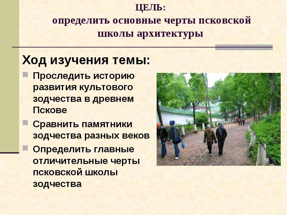 ЦЕЛЬ: определить основные черты псковской школы архитектуры Ход изучения темы...