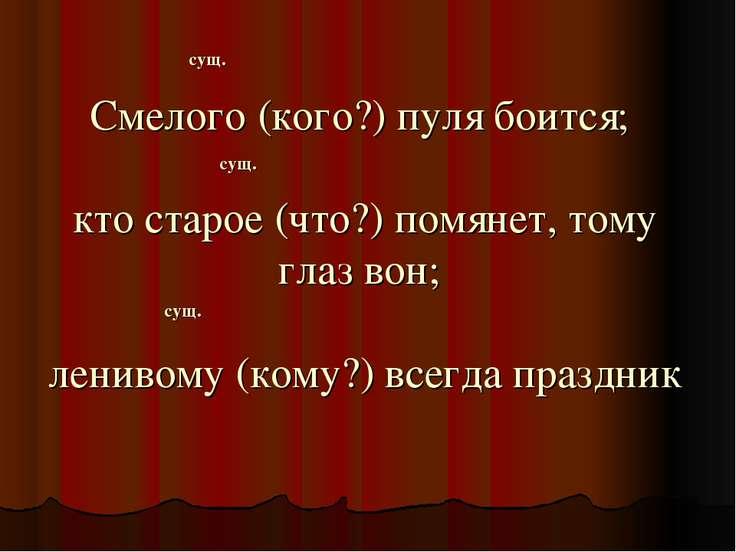 Смелого (кого?) пуля боится; кто старое (что?) помянет, тому глаз вон; лениво...