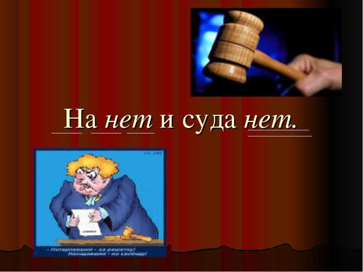 На нет и суда нет.