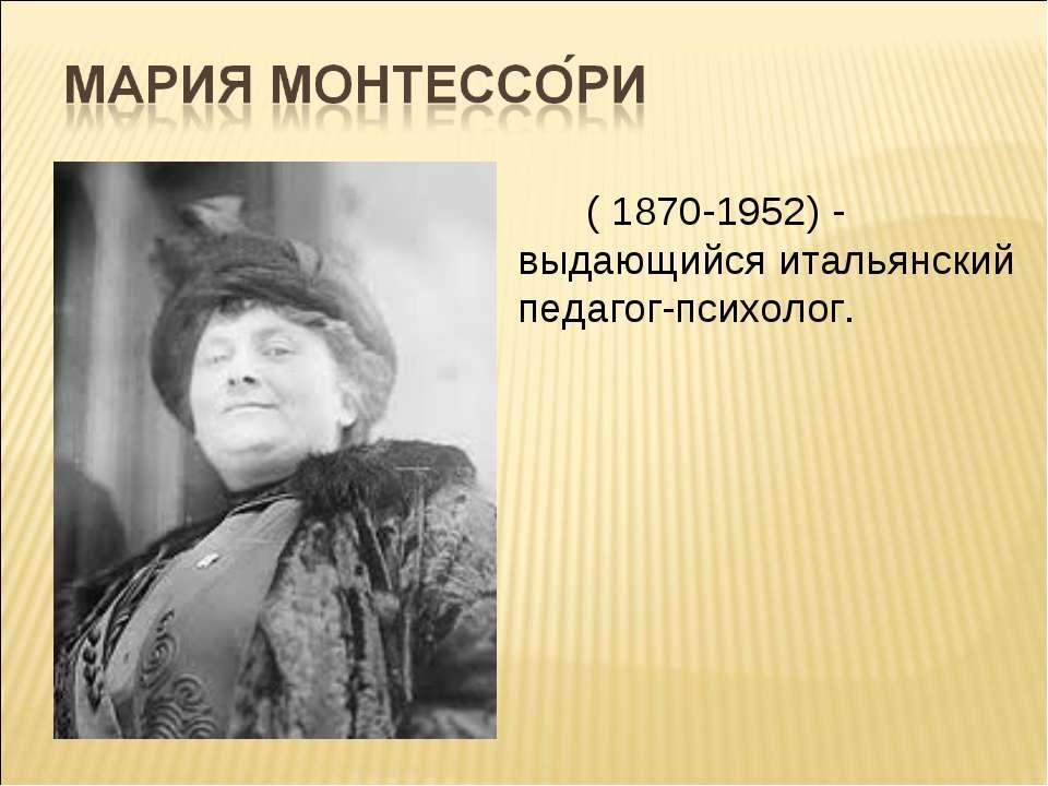 ( 1870-1952) - выдающийся итальянский педагог-психолог.