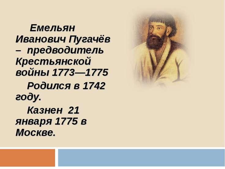 Емельян Иванович Пугачёв – предводитель Крестьянской войны 1773—1775 Родился ...