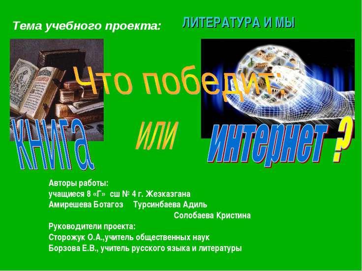 Тема учебного проекта: ЛИТЕРАТУРА И МЫ Авторы работы: учащиеся 8 «Г» сш № 4 г...