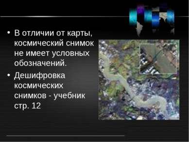 В отличии от карты, космический снимок не имеет условных обозначений. Дешифро...
