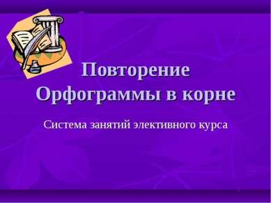 Повторение Орфограммы в корне Система занятий элективного курса