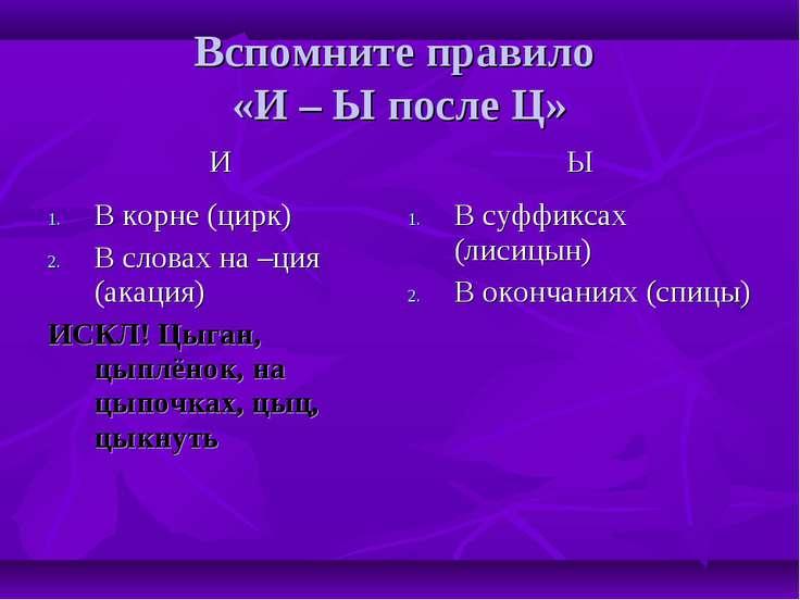 Вспомните правило «И – Ы после Ц» И Ы В корне (цирк) В словах на –ция (акация...