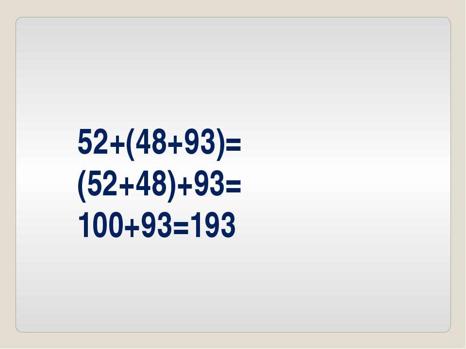 52+(48+93)= (52+48)+93= 100+93=193