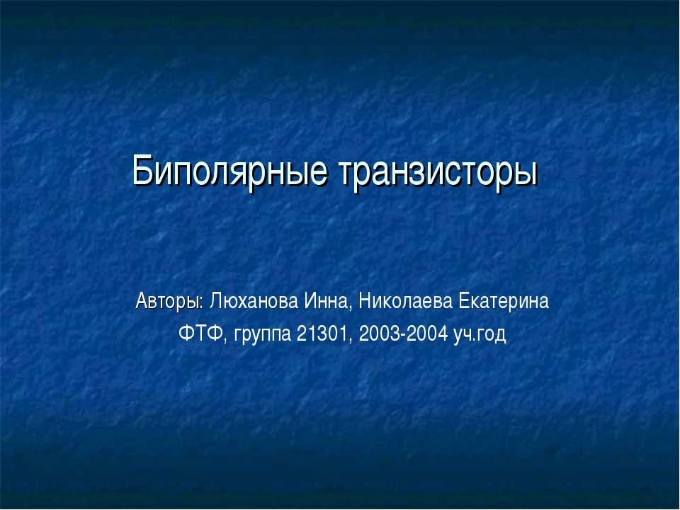 Биполярные транзисторы Авторы: Люханова Инна, Николаева Екатерина ФТФ, группа...