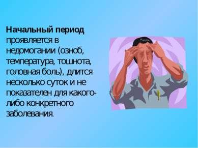 Начальный период проявляется в недомогании (озноб, температура, тошнота, голо...