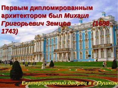 Первым дипломированным архитектором был Михаил Григорьевич Земцов (1688-1743)...