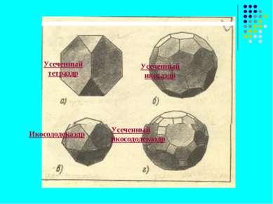 Усеченный тетраэдр Усеченный икосаэдр Икосододекаэдр Усеченный икосододекаэдр