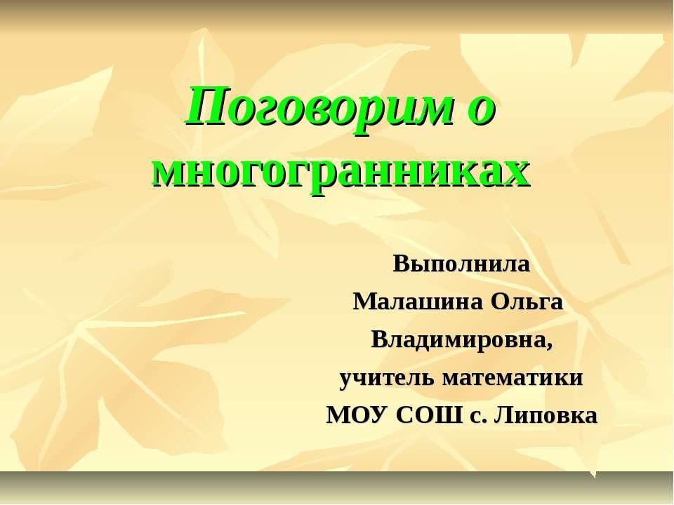 Поговорим о многогранниках Выполнила Малашина Ольга Владимировна, учитель мат...