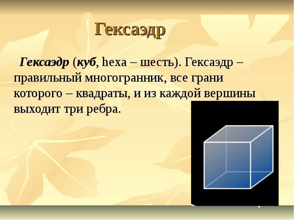 Гексаэдр Гексаэдр (куб, hexa – шесть). Гексаэдр – правильный многогранник, вс...