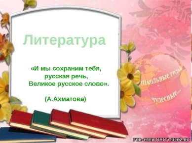 Литература «И мы сохраним тебя, русская речь, Великое русское слово». (А.Ахма...