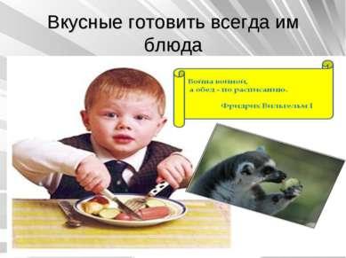 Вкусные готовить всегда им блюда