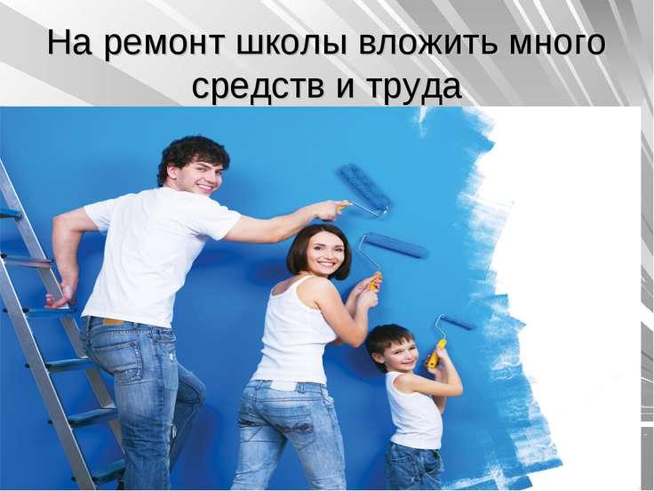 На ремонт школы вложить много средств и труда