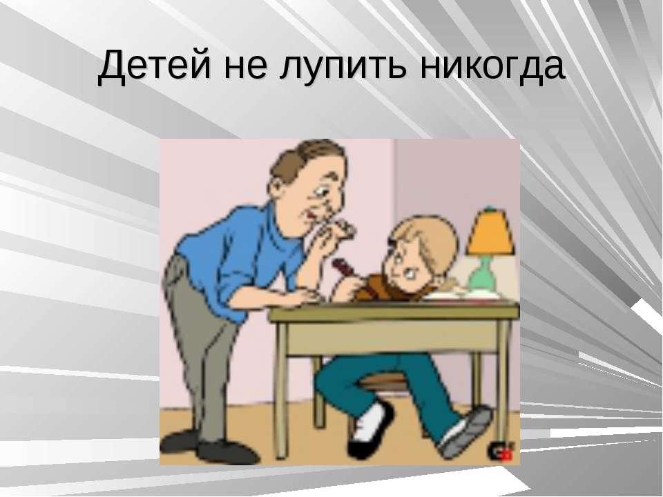 Детей не лупить никогда