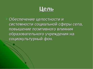Цель Обеспечение целостности и системности социальной сферы села, повышение п...