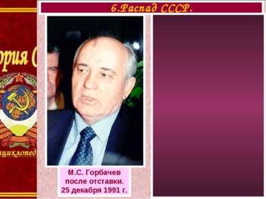 6.Распад СССР. М.С. Горбачев после отставки. 25 декабря 1991 г.
