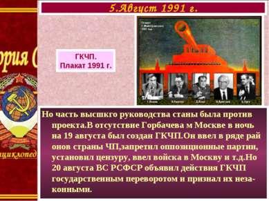 Но часть высшкго руководства станы была против проекта.В отсутствие Горбачева...