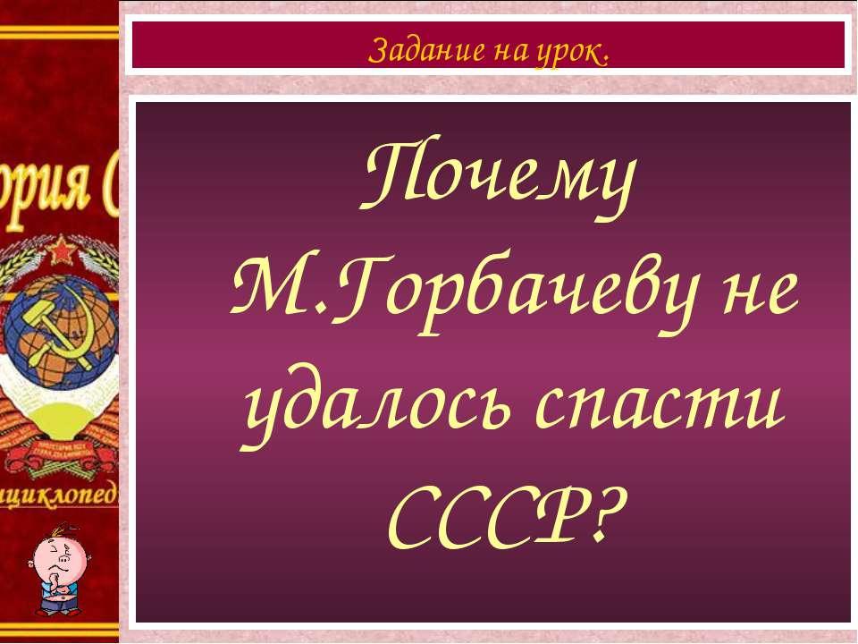 Почему М.Горбачеву не удалось спасти СССР? Задание на урок.
