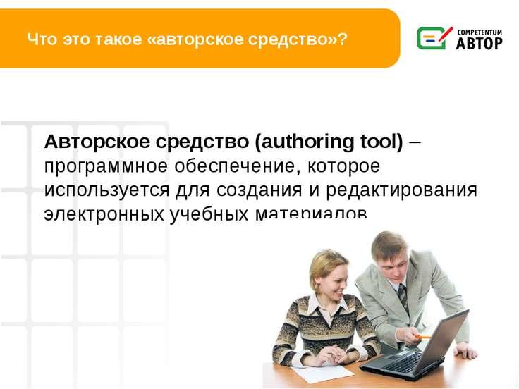 Что это такое «авторское средство»? Авторское средство (authoring tool) – про...