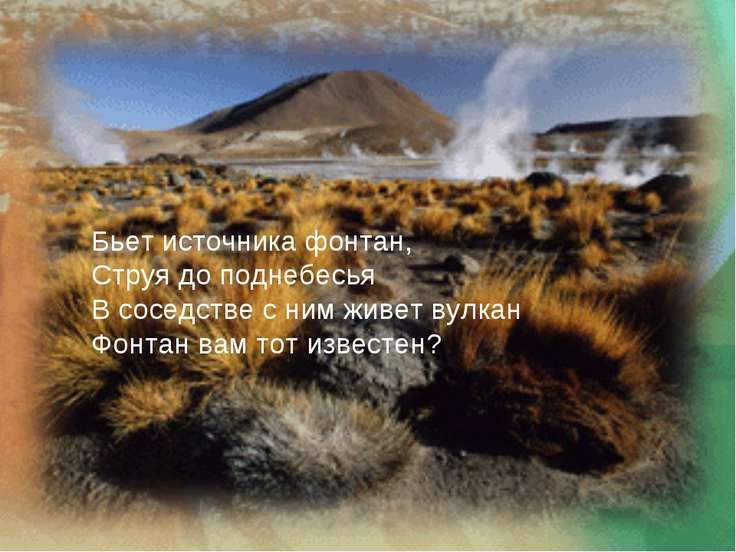 Бьет источника фонтан, Струя до поднебесья В соседстве с ним живет вулкан Фон...