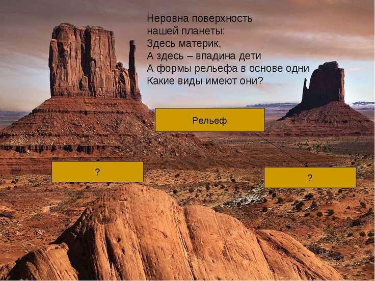 Неровна поверхность нашей планеты: Здесь материк, А здесь – впадина дети А фо...