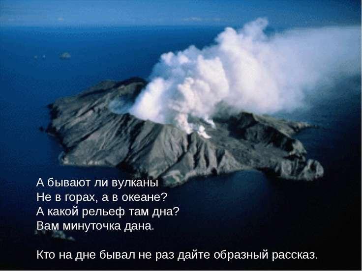 А бывают ли вулканы Не в горах, а в океане? А какой рельеф там дна? Вам минут...