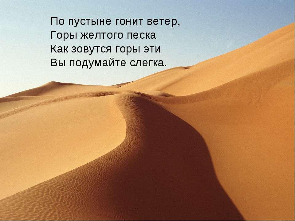 По пустыне гонит ветер, Горы желтого песка Как зовутся горы эти Вы подумайте ...