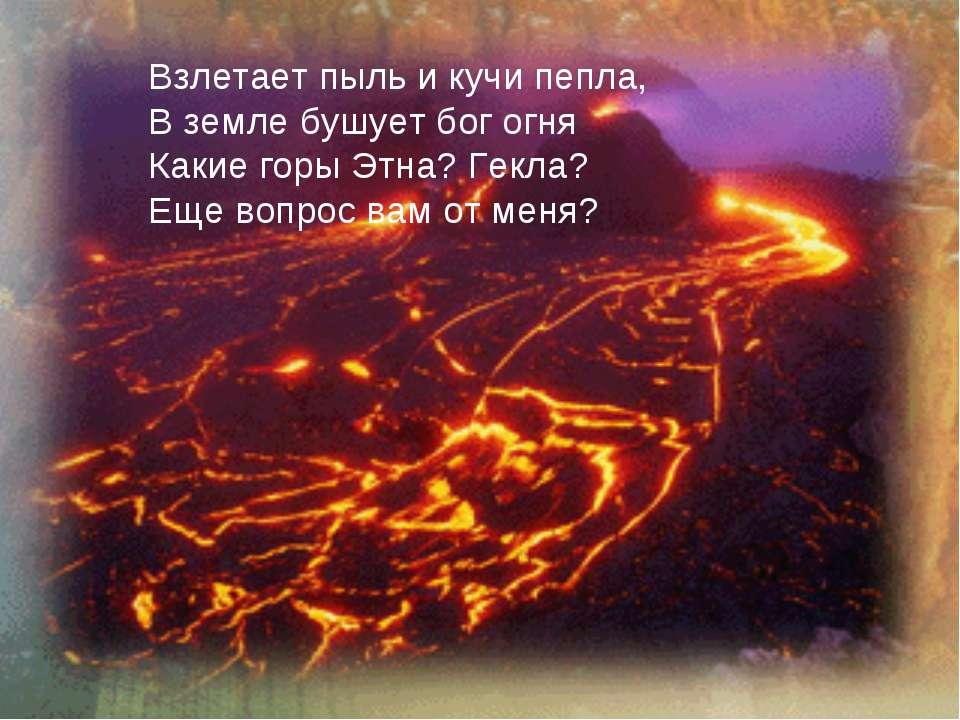 Взлетает пыль и кучи пепла, В земле бушует бог огня Какие горы Этна? Гекла? Е...