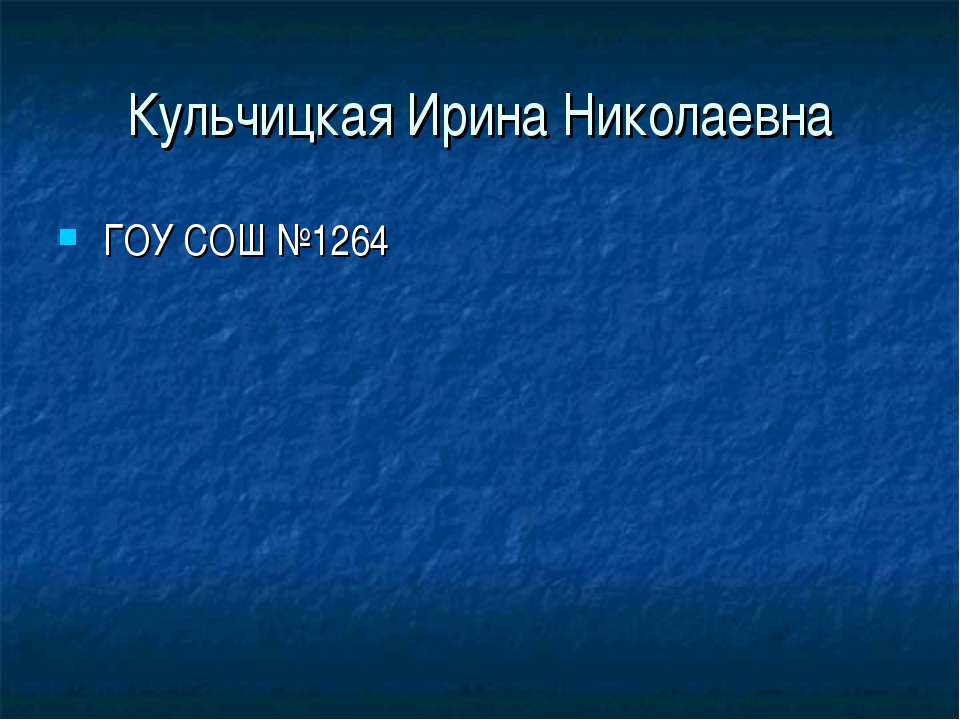 Кульчицкая Ирина Николаевна ГОУ СОШ №1264