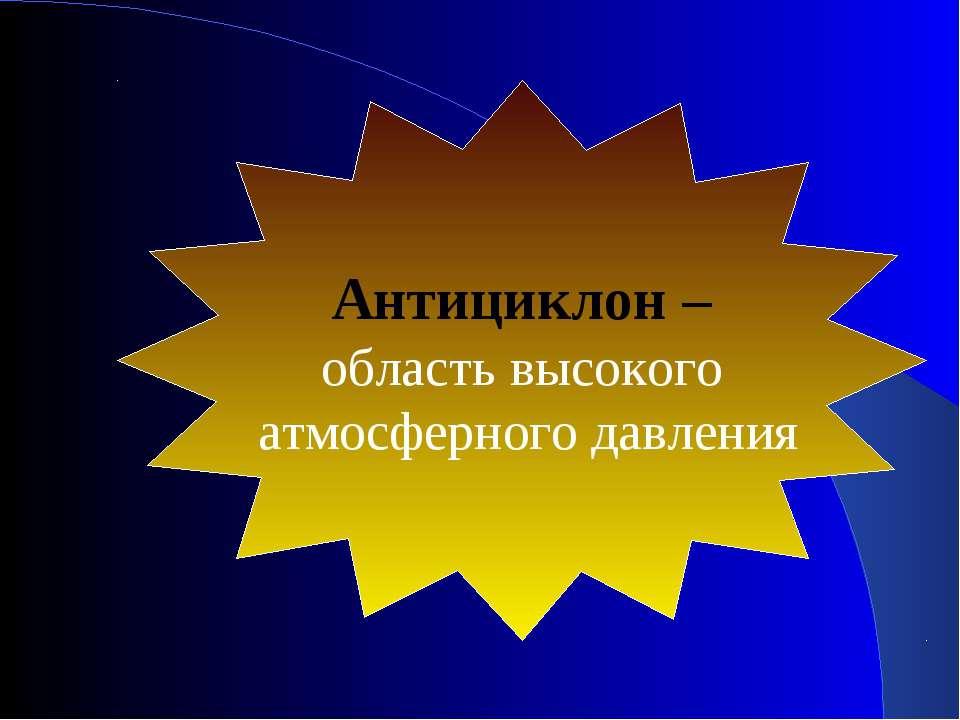 Антициклон – область высокого атмосферного давления