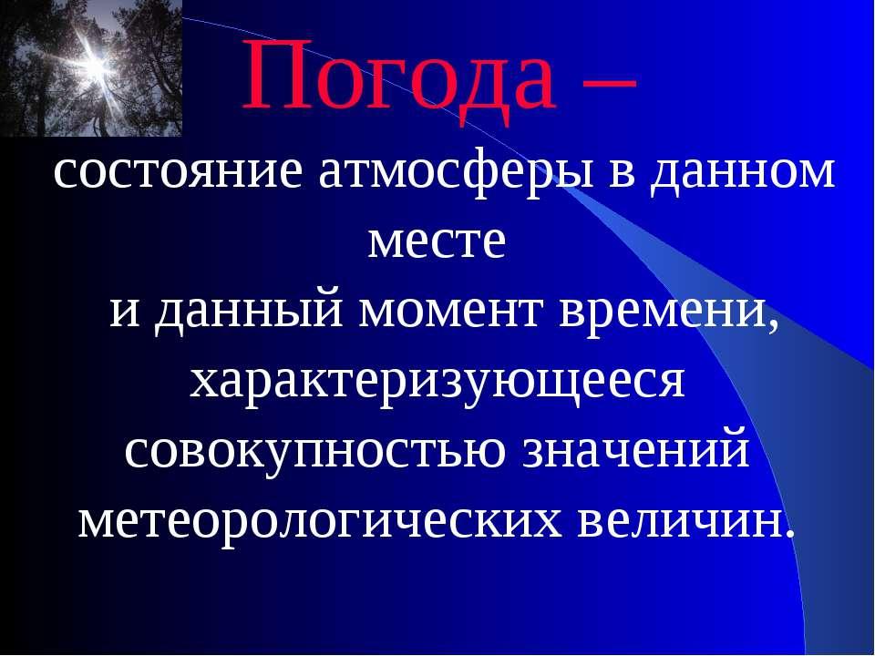 Погода – состояние атмосферы в данном месте и данный момент времени, характер...
