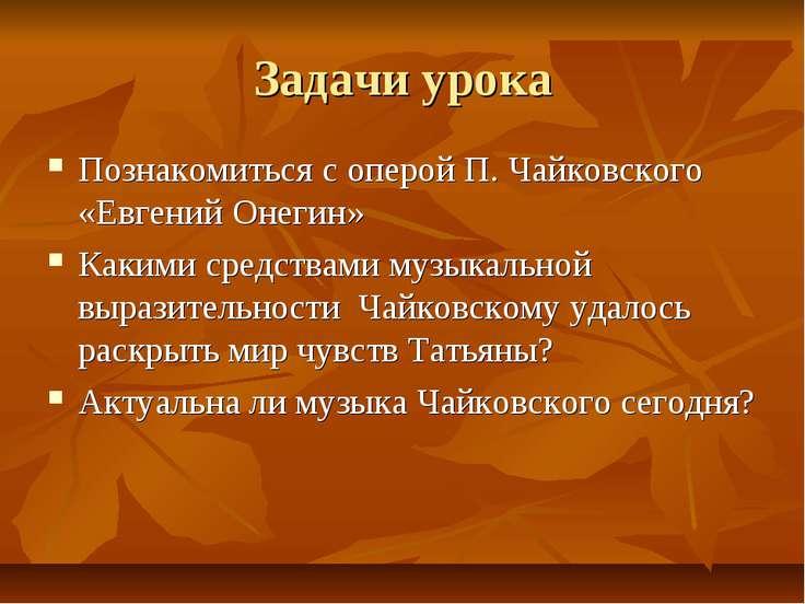 Задачи урока Познакомиться с оперой П. Чайковского «Евгений Онегин» Какими ср...