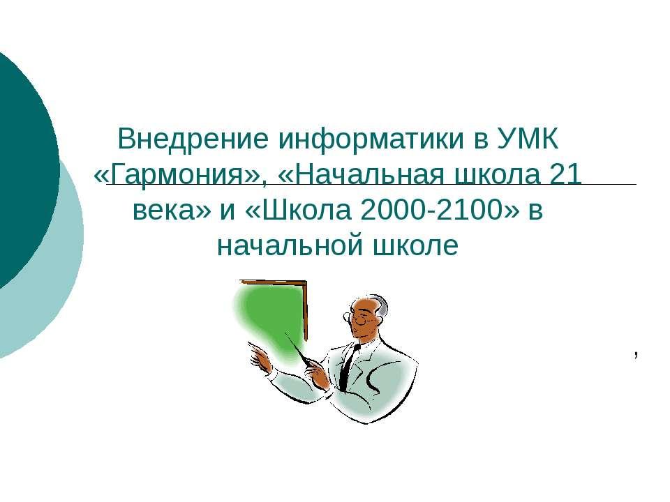 Внедрение информатики в УМК «Гармония», «Начальная школа 21 века» и «Школа 20...