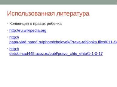 Использованная литература Конвенция о правах ребенка http://ru.wikipedia.org ...
